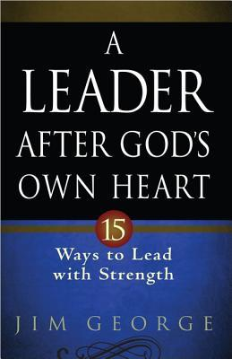 A Leader After God's Own Heart: 15 Ways to Lead with Strength
