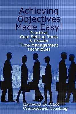 Achieving Objectives Made Easy! Practical goal setting tools ... by Raymond Le Blanc