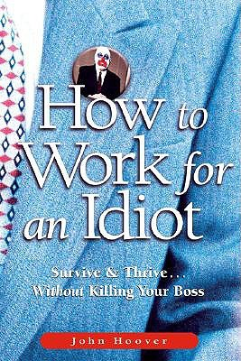 How to Work for an Idiot by John Hoover
