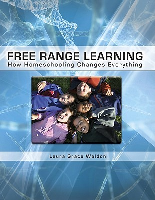 Free Range Learning How Homeschooling Changes Everything by Laura Grace Weldon