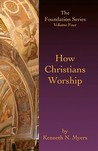 How Christians Worship: The Foundation Series Volume 4