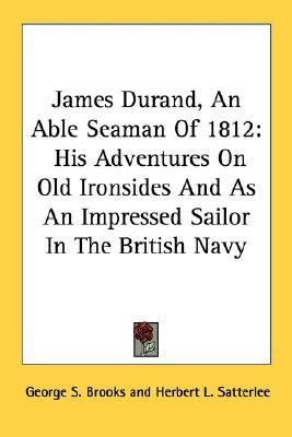 James Durand, an Able Seaman of 1812: His Adventures on Old Ironsides and as an Impressed Sailor in the British Navy