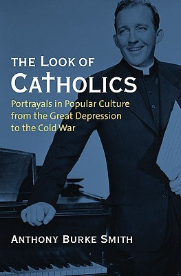 The Look of Catholics: Portrayals in Popular Culture from the Great Depression to the Cold War (CultureAmerica)