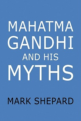 Mahatma Gandhi and His Myths by Mark Shepard