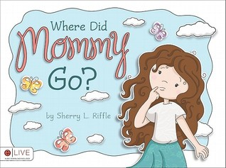 Where Did Mommy Go? by Sherry L. Riffle