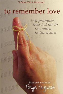 To Remember Love, Two Promises That Led Me to the Notes in th... by Tonya Ferguson