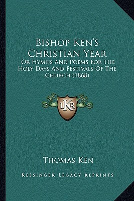 Bishop Ken's Christian Year Bishop Ken's Christian Year by Thomas Ken