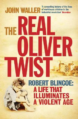The Real Oliver Twist: Robert Blincoe: A Life that Illuminates a Violent Age