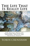 The Life That Is Really Life: How Biblical Truth Can Transform Your Spiritual, Emotional, Physical and Relational Health