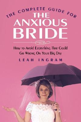 The Complete Guide for the Anxious Bride by Leah Ingram