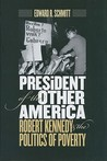 President Of The Other America: Robert Kennedy And The Politics Of Poverty