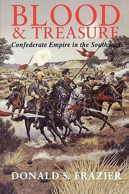 Blood and Treasure: Confederate Empire in the Southwest (Texas A & M University Military History Series  #41)