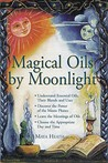 Magical Oils by Moonlight: Understand Essential Oils, Their Blends and Uses; Discover the Power of the Moon Phases; Learn the Meanings of Oils; Choose the Appropriate Day