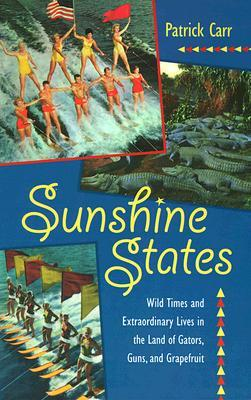 Sunshine States: Wild Times and Extraordinary Lives in the Land of Gators, Guns, and Gr