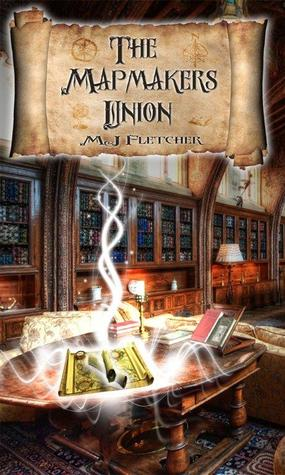 The Mapmakers Union by M.J. Fletcher