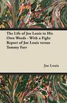 The Life of Joe Louis in His Own Words - With a Fight Report of Joe Louis Versus Tommy Farr