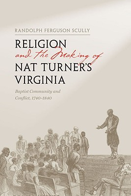 Religion and the Making of Nat Turner's Virginia: Baptist Community and Conflict, 1740-1840