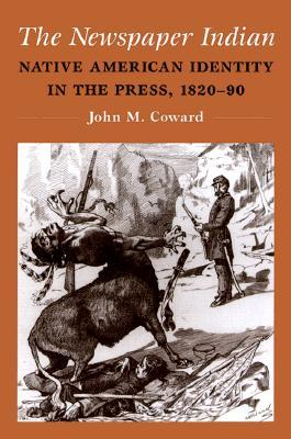The Newspaper Indian: Native American Identity in the Press, 1820-90