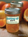 Putting Up More: A Guide to Canning Jams, Relishes, Chutneys, Pickles, Sauces, and Salsas