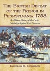 The British Defeat of the French in Pennsylvania, 1758: A Military History of the Forbes Campaign Against Fort Duquesne
