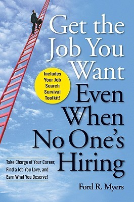 Get the Job You Want, Even When No One's Hiring by Ford R. Myers