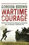 Wartime Courage: Stories Of Extraordinary Courage By Exceptional Men And Women In World War Two