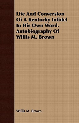 Life and Conversion of a Kentucky Infidel in His Own Word. Autobiography of Willis M. Brown