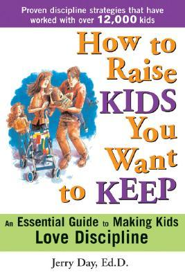 How to Raise Kids You Want to Keep: The Proven Discipline Program Your Kids Will Love (and That Really Works!)