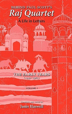 Behind Paul Scott's Raj Quartet: A Life in Letters: Volume I: The Early Years: 1940-1965