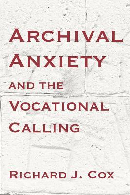 Archival Anxiety and the Vocational Calling by Richard J. Cox