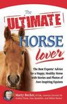 The Ultimate Horse Lover: The Best Experts' Guide for a Happy, Healthy Horse with Stories and Photos of Awe-Inspiring Equines