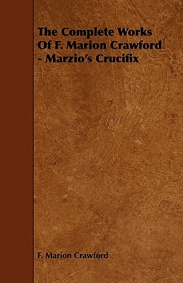 The Complete Works of F. Marion Crawford - Marzio's Crucifix
