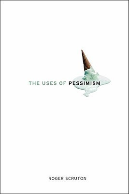 The Uses of Pessimism by Roger Scruton