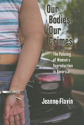 Our Bodies, Our Crimes: The Policing of Women's Reproduction in America