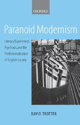 Paranoid Modernism: Literary Experiment, Psychosis, and the Professionalization of English Society