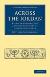 Across the Jordan: Being an Exploration and Survey of Part of Hauran and Jaulan