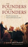 The Founders on the Founders: Word Portraits from the American Revolutionary Era
