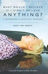 What Would I Believe If I Didn't Believe Anything?: A Handbook for Spiritual Orphans