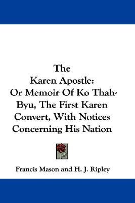The Karen Apostle: Or Memoir Of Ko Thah Byu, The First Karen Convert, With Notices Concerning His Nation