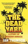 The Dead Yard: A Story of Modern Jamaica. Ian Thomson
