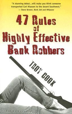 47 Rules of Highly Effective Bank Robbers by Troy Cook