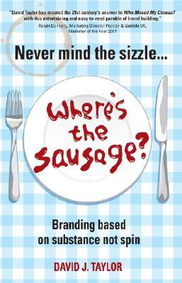 Never Mind the Sizzle...Where's the Sausage by David Taylor