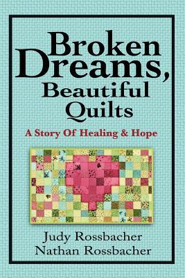 Broken Dreams, Beautiful Quilts: A Story of Healing and Hope
