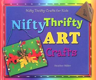 Nifty Thrifty Art Crafts by Heather Miller