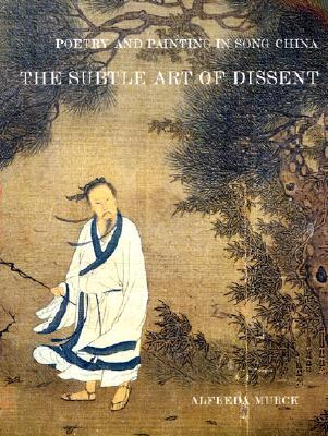 Poetry and Painting in Song China: The Subtle Art of Dissent