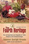 The Fourth Heritage: How We Ugandans Can Integrate Our Tribal, Religious and Colonial Heritages.