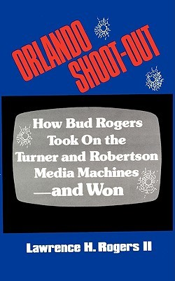 Orlando Shoot-Out: How Bud Rogers Took on the Turner and Robertson Media Machines-And Won