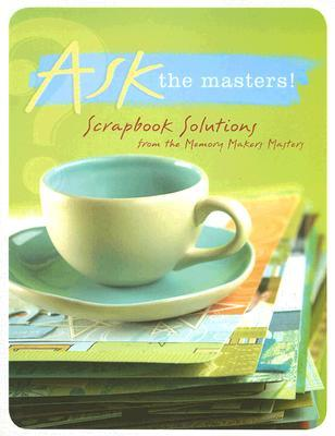 Ask the Masters: Scrapbook Solutions from the Memory Makers Masters