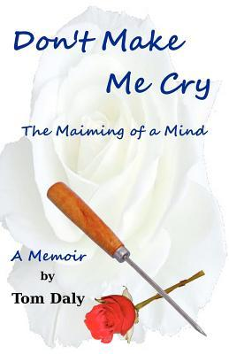 Don't Make Me Cry: The Maiming of a Mind