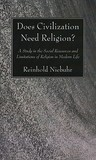 Does Civilization Need Religion? A Study in the Social Resources and Limitations of Religion in Modern Life